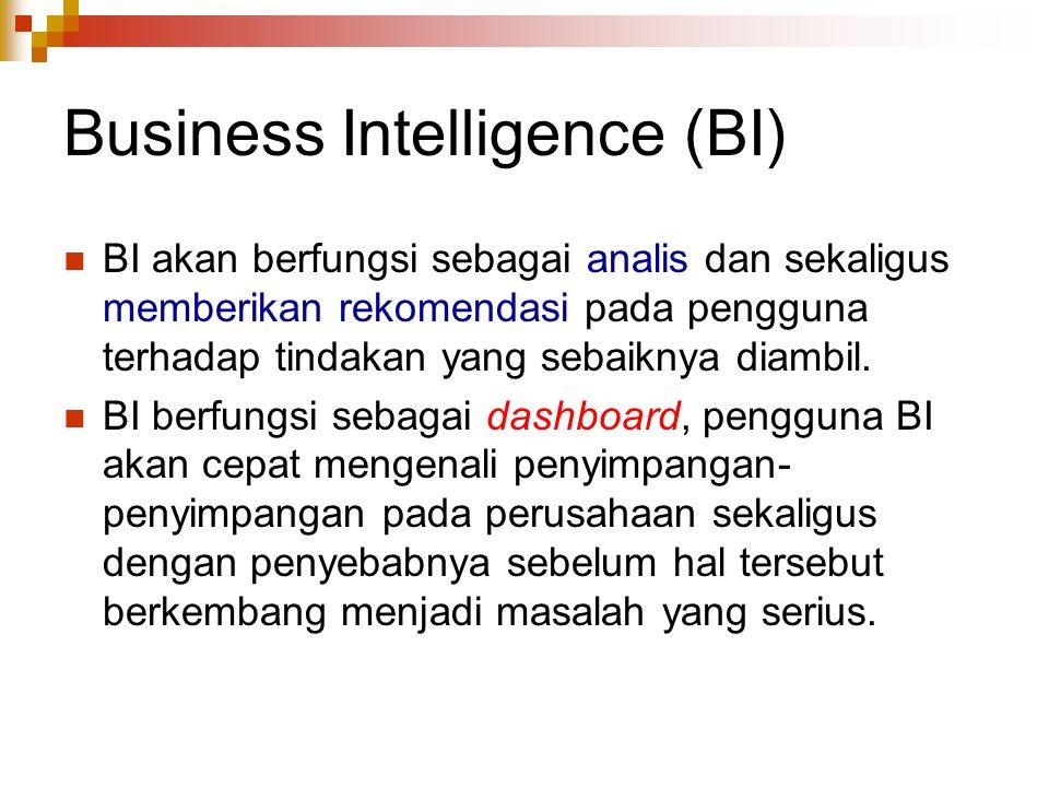 Business Intelligence (BI) BI akan berfungsi sebagai analis dan sekaligus memberikan rekomendasi pada pengguna terhadap tindakan yang sebaiknya diambil.