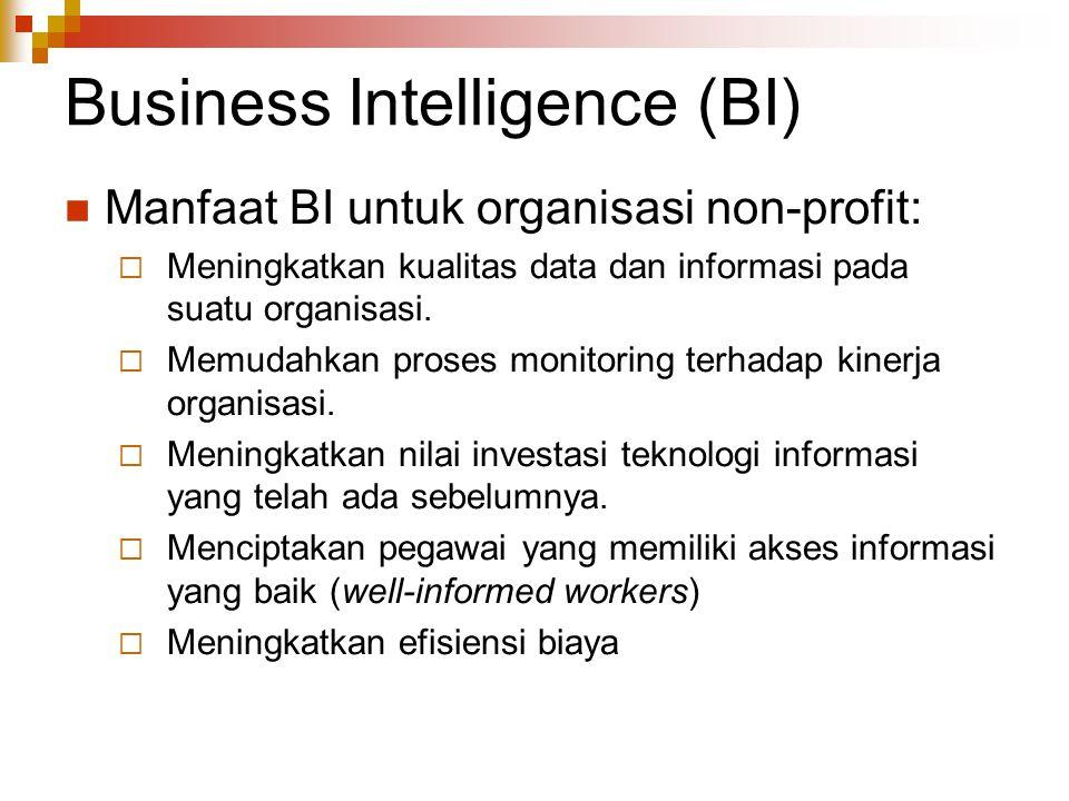 Business Intelligence (BI) Manfaat BI untuk organisasi non-profit:  Meningkatkan kualitas data dan informasi pada suatu organisasi.  Memudahkan pros