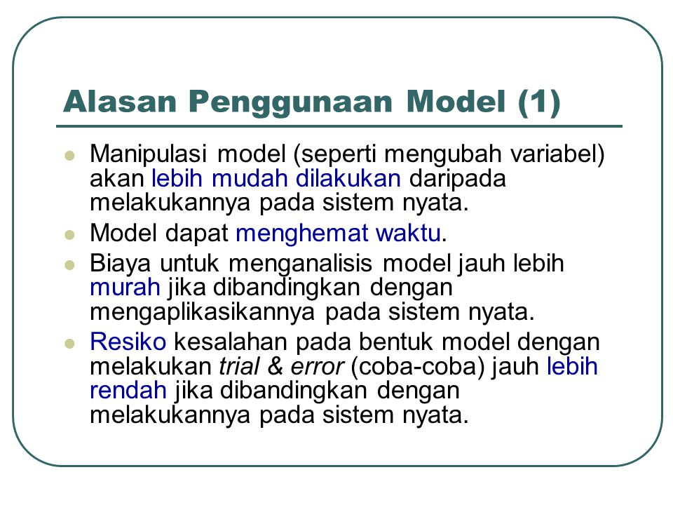 Alasan Penggunaan Model (1) Manipulasi model (seperti mengubah variabel) akan lebih mudah dilakukan daripada melakukannya pada sistem nyata. Model dap
