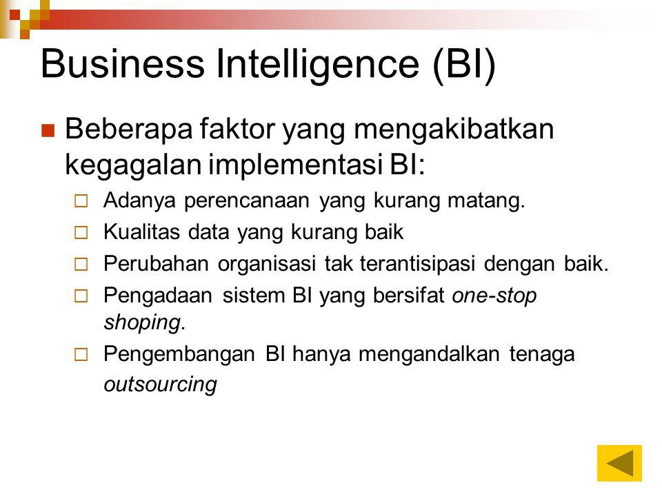 Business Intelligence (BI) Beberapa faktor yang mengakibatkan kegagalan implementasi BI:  Adanya perencanaan yang kurang matang.