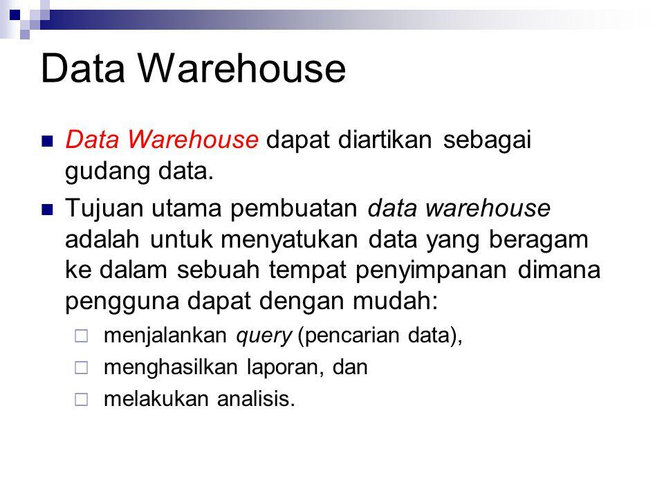 Data Warehouse Data Warehouse dapat diartikan sebagai gudang data. Tujuan utama pembuatan data warehouse adalah untuk menyatukan data yang beragam ke