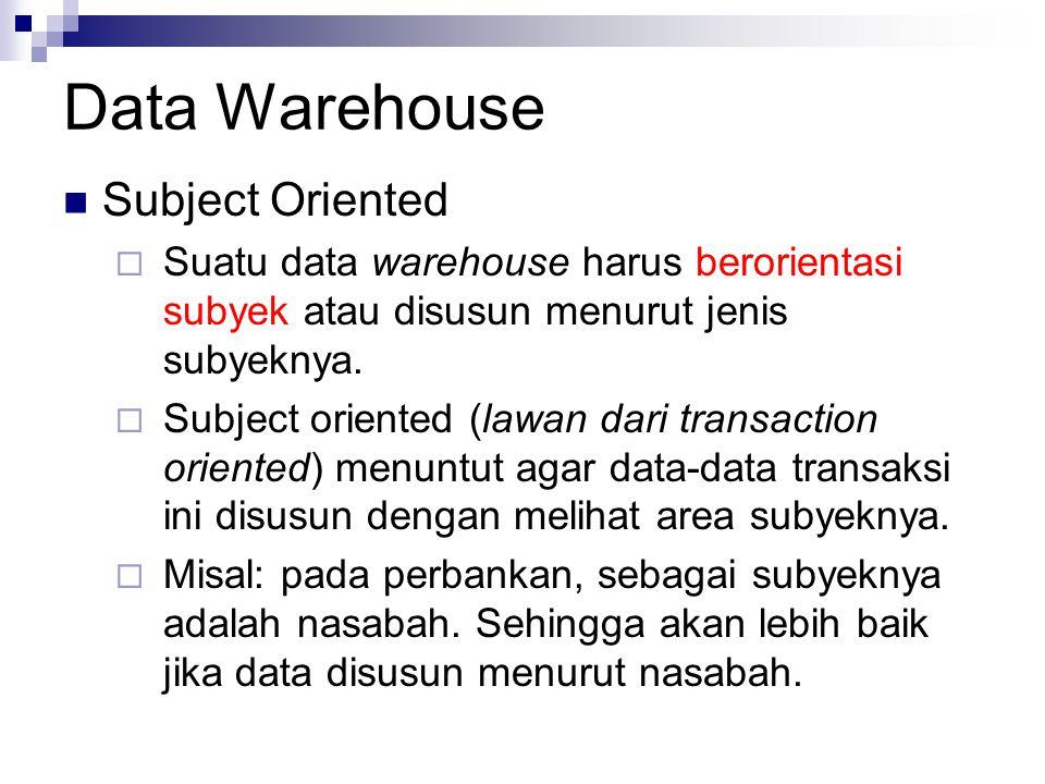 Data Warehouse Subject Oriented  Suatu data warehouse harus berorientasi subyek atau disusun menurut jenis subyeknya.  Subject oriented (lawan dari