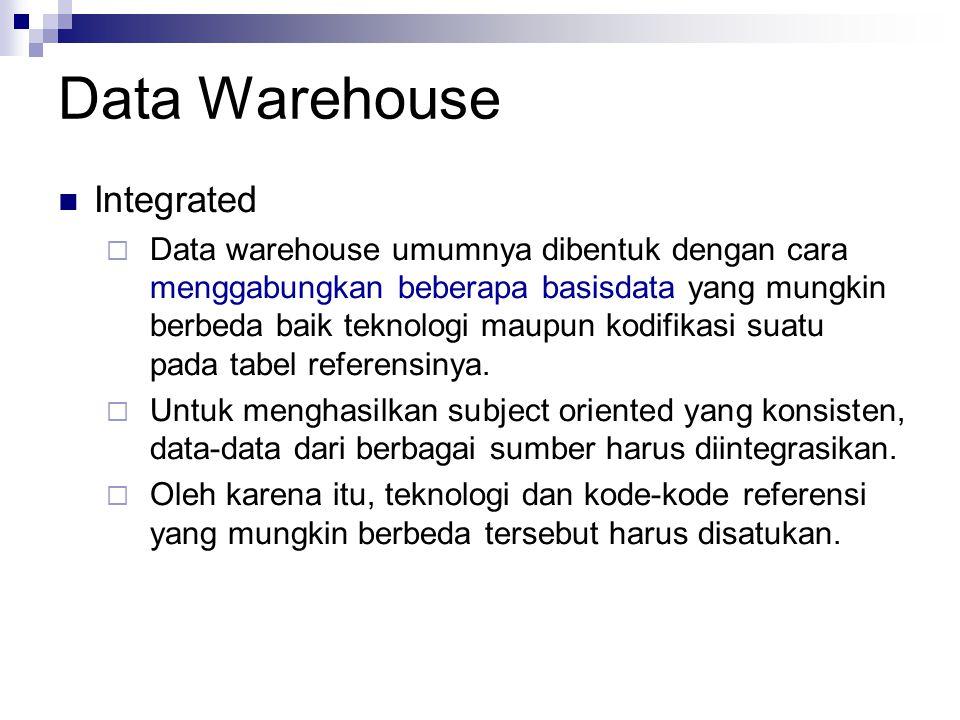 Data Warehouse Integrated  Data warehouse umumnya dibentuk dengan cara menggabungkan beberapa basisdata yang mungkin berbeda baik teknologi maupun kodifikasi suatu pada tabel referensinya.