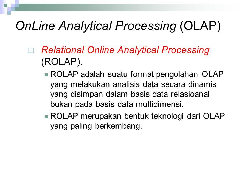 OnLine Analytical Processing (OLAP)  Relational Online Analytical Processing (ROLAP). ROLAP adalah suatu format pengolahan OLAP yang melakukan analis
