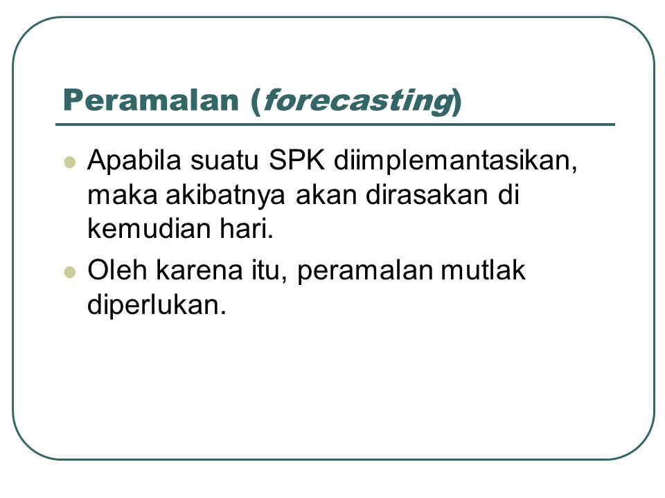 Peramalan (forecasting) Apabila suatu SPK diimplemantasikan, maka akibatnya akan dirasakan di kemudian hari. Oleh karena itu, peramalan mutlak diperlu