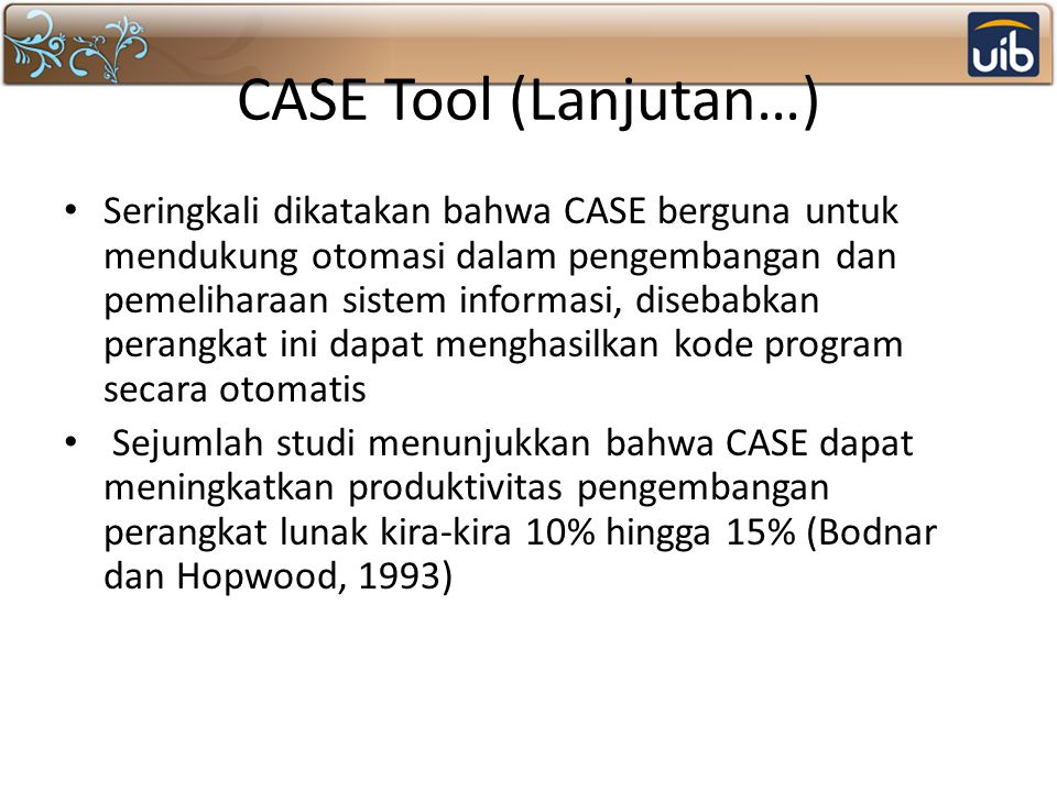 CASE Tool (Lanjutan…) Seringkali dikatakan bahwa CASE berguna untuk mendukung otomasi dalam pengembangan dan pemeliharaan sistem informasi, disebabkan perangkat ini dapat menghasilkan kode program secara otomatis Sejumlah studi menunjukkan bahwa CASE dapat meningkatkan produktivitas pengembangan perangkat lunak kira-kira 10% hingga 15% (Bodnar dan Hopwood, 1993)