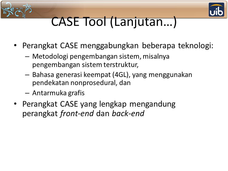 CASE Tool (Lanjutan…) Perangkat CASE menggabungkan beberapa teknologi: – Metodologi pengembangan sistem, misalnya pengembangan sistem terstruktur, – Bahasa generasi keempat (4GL), yang menggunakan pendekatan nonprosedural, dan – Antarmuka grafis Perangkat CASE yang lengkap mengandung perangkat front-end dan back-end