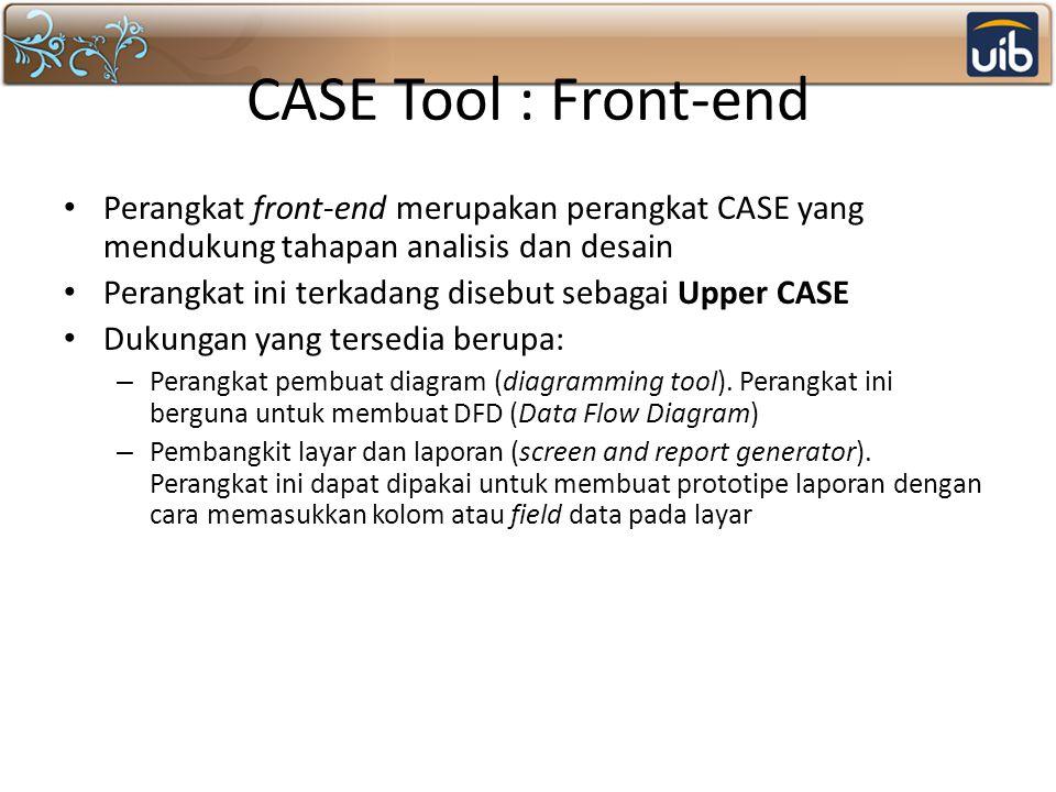 CASE Tool : Front-end Perangkat front-end merupakan perangkat CASE yang mendukung tahapan analisis dan desain Perangkat ini terkadang disebut sebagai Upper CASE Dukungan yang tersedia berupa: – Perangkat pembuat diagram (diagramming tool).