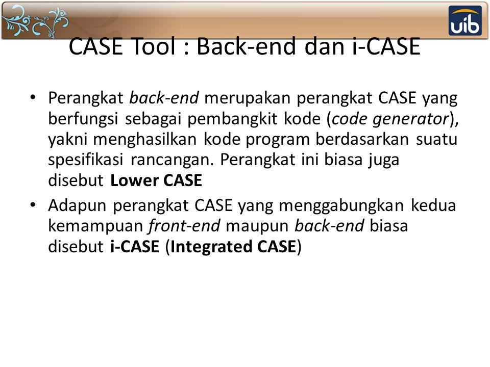 CASE Tool : Back-end dan i-CASE Perangkat back-end merupakan perangkat CASE yang berfungsi sebagai pembangkit kode (code generator), yakni menghasilkan kode program berdasarkan suatu spesifikasi rancangan.