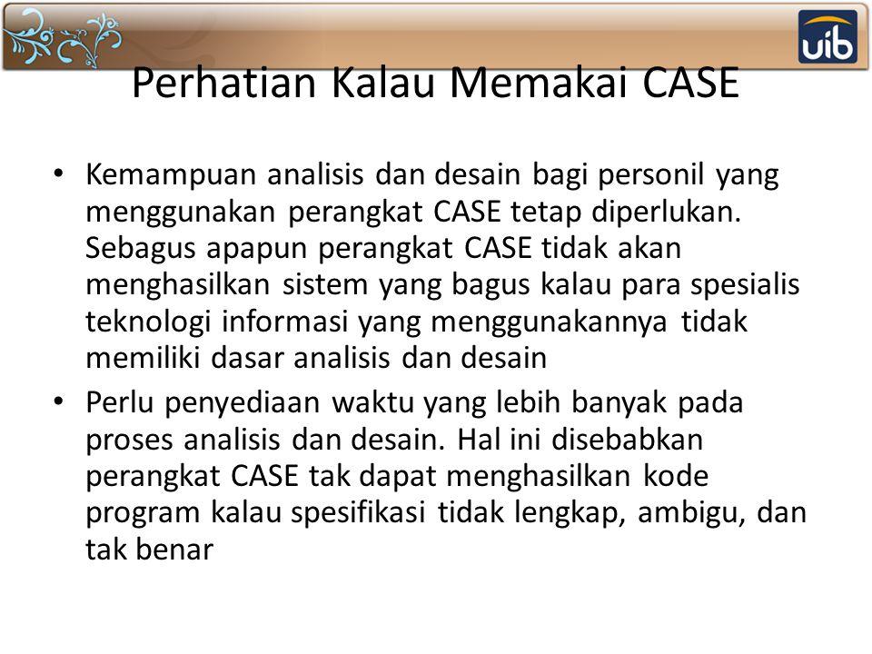 Perhatian Kalau Memakai CASE Kemampuan analisis dan desain bagi personil yang menggunakan perangkat CASE tetap diperlukan.