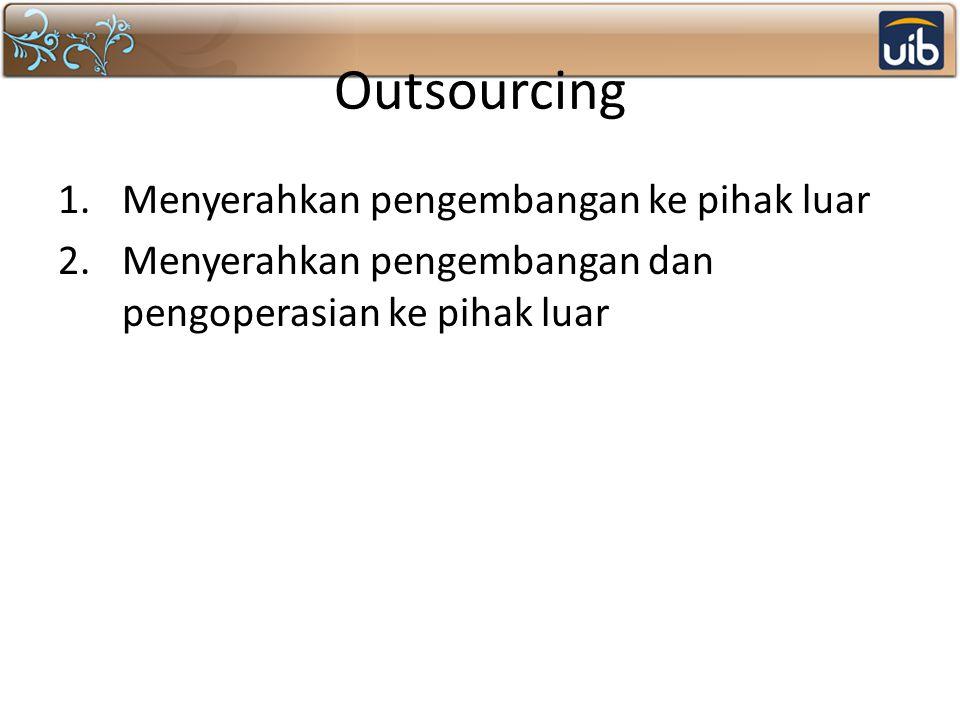 Outsourcing 1.Menyerahkan pengembangan ke pihak luar 2.Menyerahkan pengembangan dan pengoperasian ke pihak luar