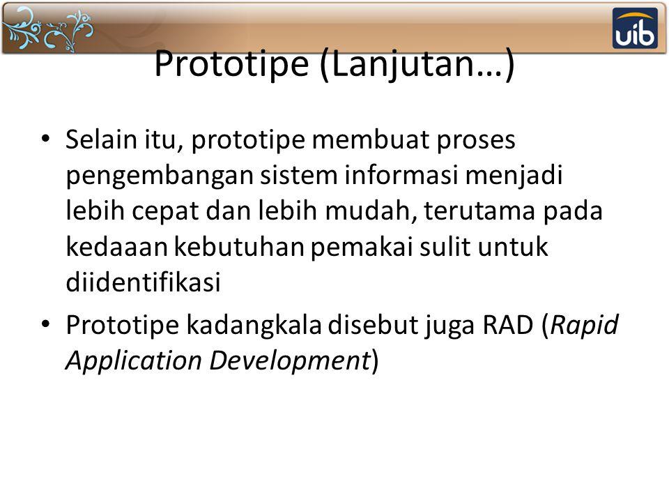 Prototipe (Lanjutan…) Selain itu, prototipe membuat proses pengembangan sistem informasi menjadi lebih cepat dan lebih mudah, terutama pada kedaaan kebutuhan pemakai sulit untuk diidentifikasi Prototipe kadangkala disebut juga RAD (Rapid Application Development)