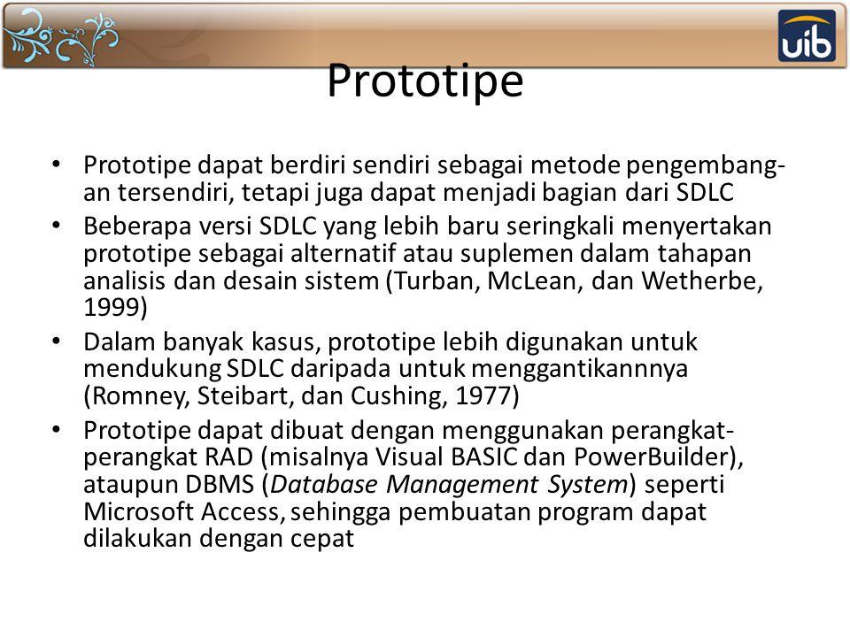 Prototipe Prototipe dapat berdiri sendiri sebagai metode pengembang- an tersendiri, tetapi juga dapat menjadi bagian dari SDLC Beberapa versi SDLC yang lebih baru seringkali menyertakan prototipe sebagai alternatif atau suplemen dalam tahapan analisis dan desain sistem (Turban, McLean, dan Wetherbe, 1999) Dalam banyak kasus, prototipe lebih digunakan untuk mendukung SDLC daripada untuk menggantikannnya (Romney, Steibart, dan Cushing, 1977) Prototipe dapat dibuat dengan menggunakan perangkat- perangkat RAD (misalnya Visual BASIC dan PowerBuilder), ataupun DBMS (Database Management System) seperti Microsoft Access, sehingga pembuatan program dapat dilakukan dengan cepat