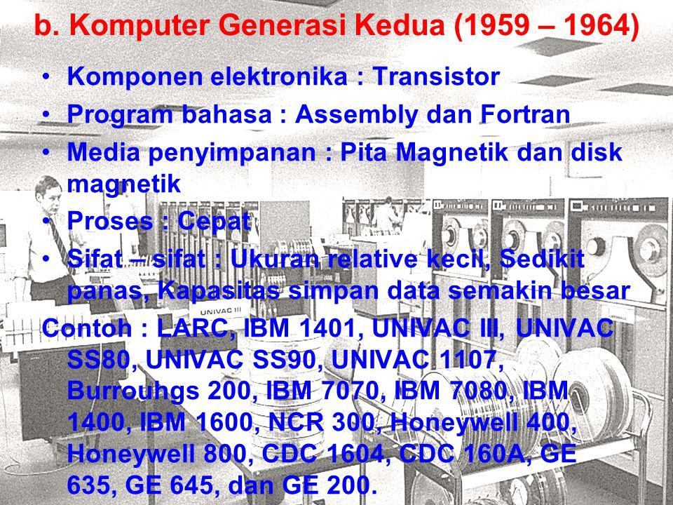 b. Komputer Generasi Kedua (1959 – 1964) Komponen elektronika : Transistor Program bahasa : Assembly dan Fortran Media penyimpanan : Pita Magnetik dan