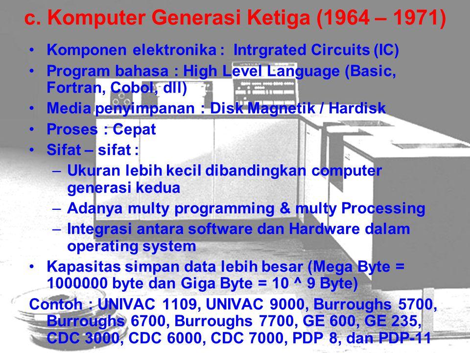 c. Komputer Generasi Ketiga (1964 – 1971) Komponen elektronika : Intrgrated Circuits (IC) Program bahasa : High Level Language (Basic, Fortran, Cobol,