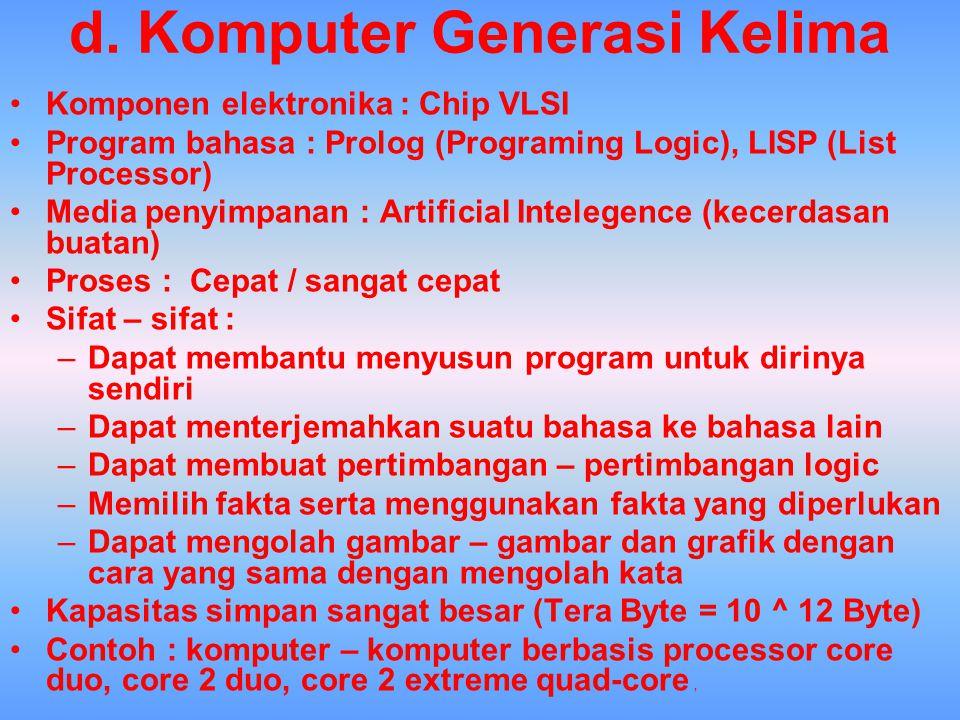 d. Komputer Generasi Kelima Komponen elektronika : Chip VLSI Program bahasa : Prolog (Programing Logic), LISP (List Processor) Media penyimpanan : Art