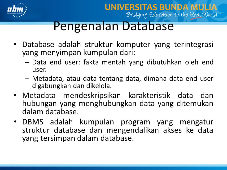 Pengenalan Database Database adalah struktur komputer yang terintegrasi yang menyimpan kumpulan dari: – Data end user: fakta mentah yang dibutuhkan ol
