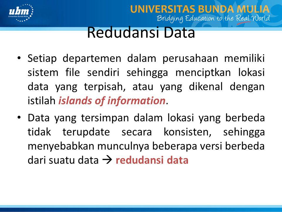Redudansi Data Setiap departemen dalam perusahaan memiliki sistem file sendiri sehingga menciptkan lokasi data yang terpisah, atau yang dikenal dengan