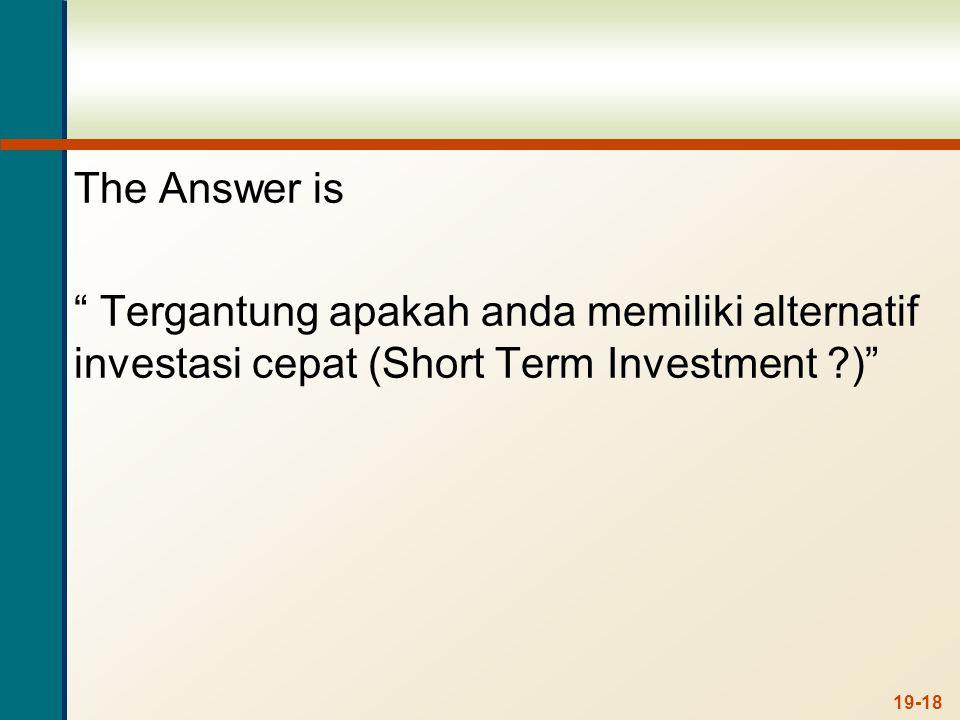 The Answer is Tergantung apakah anda memiliki alternatif investasi cepat (Short Term Investment ) 19-18