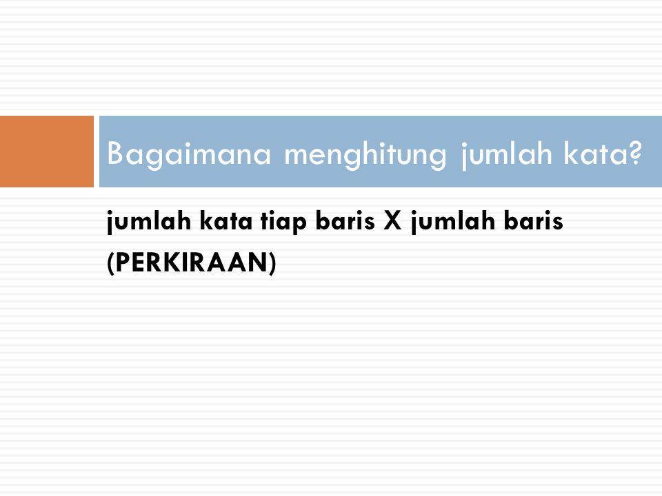 jumlah kata tiap baris X jumlah baris (PERKIRAAN) Bagaimana menghitung jumlah kata