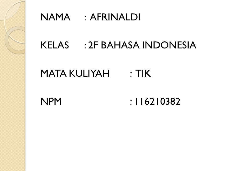 NAMA: AFRINALDI KELAS: 2F BAHASA INDONESIA MATA KULIYAH: TIK NPM: 116210382