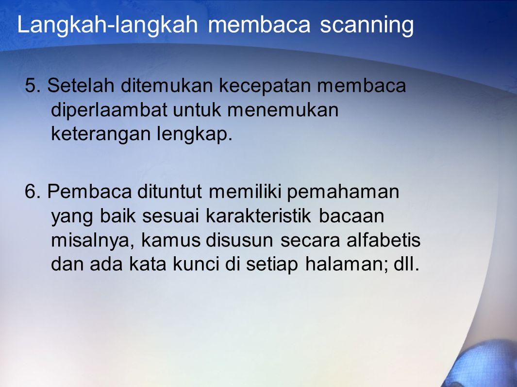 Langkah-langkah membaca scanning 5. Setelah ditemukan kecepatan membaca diperlaambat untuk menemukan keterangan lengkap. 6. Pembaca dituntut memiliki