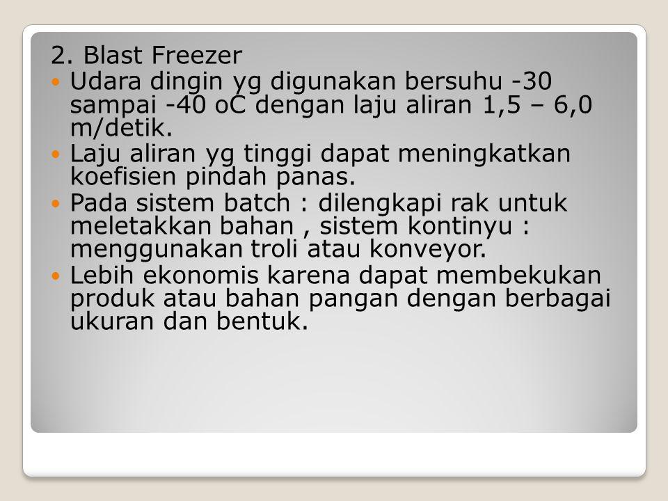 2. Blast Freezer Udara dingin yg digunakan bersuhu -30 sampai -40 oC dengan laju aliran 1,5 – 6,0 m/detik. Laju aliran yg tinggi dapat meningkatkan ko
