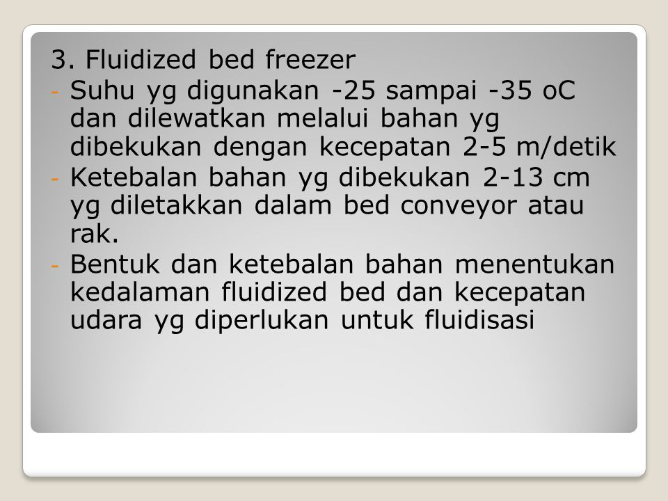 3. Fluidized bed freezer - Suhu yg digunakan -25 sampai -35 oC dan dilewatkan melalui bahan yg dibekukan dengan kecepatan 2-5 m/detik - Ketebalan baha