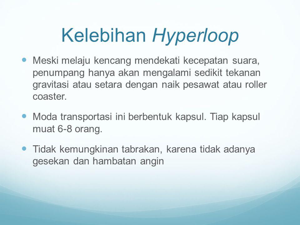 Kelebihan Hyperloop Meski melaju kencang mendekati kecepatan suara, penumpang hanya akan mengalami sedikit tekanan gravitasi atau setara dengan naik pesawat atau roller coaster.