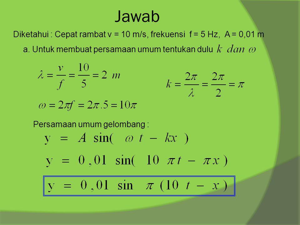 Jawab Diketahui : Cepat rambat v = 10 m/s, frekuensi f = 5 Hz, A = 0,01 m a. Untuk membuat persamaan umum tentukan dulu Persamaan umum gelombang :