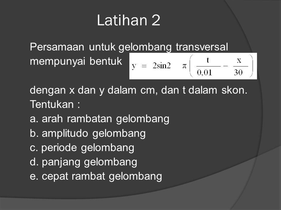 Latihan 2 Persamaan untuk gelombang transversal mempunyai bentuk dengan x dan y dalam cm, dan t dalam skon. Tentukan : a. arah rambatan gelombang b. a