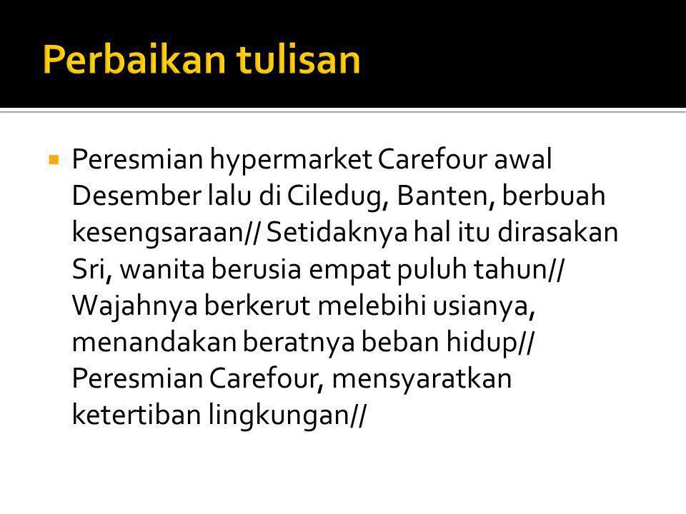  Peresmian hypermarket Carefour awal Desember lalu di Ciledug, Banten, berbuah kesengsaraan// Setidaknya hal itu dirasakan Sri, wanita berusia empat puluh tahun// Wajahnya berkerut melebihi usianya, menandakan beratnya beban hidup// Peresmian Carefour, mensyaratkan ketertiban lingkungan//