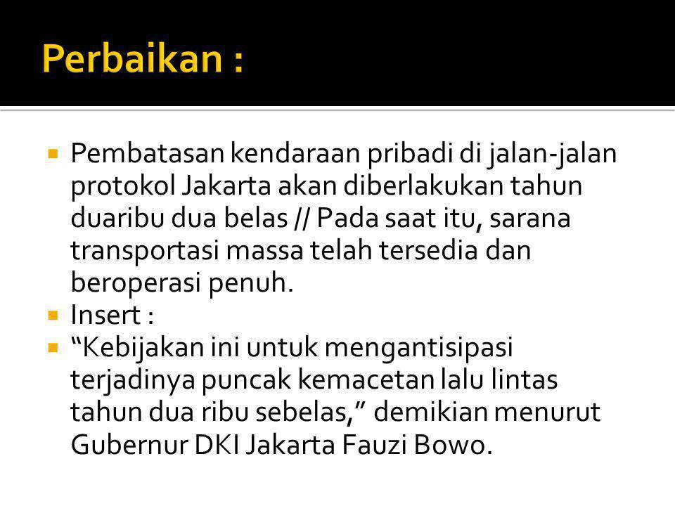  Pembatasan kendaraan pribadi di jalan-jalan protokol Jakarta akan diberlakukan tahun duaribu dua belas // Pada saat itu, sarana transportasi massa telah tersedia dan beroperasi penuh.