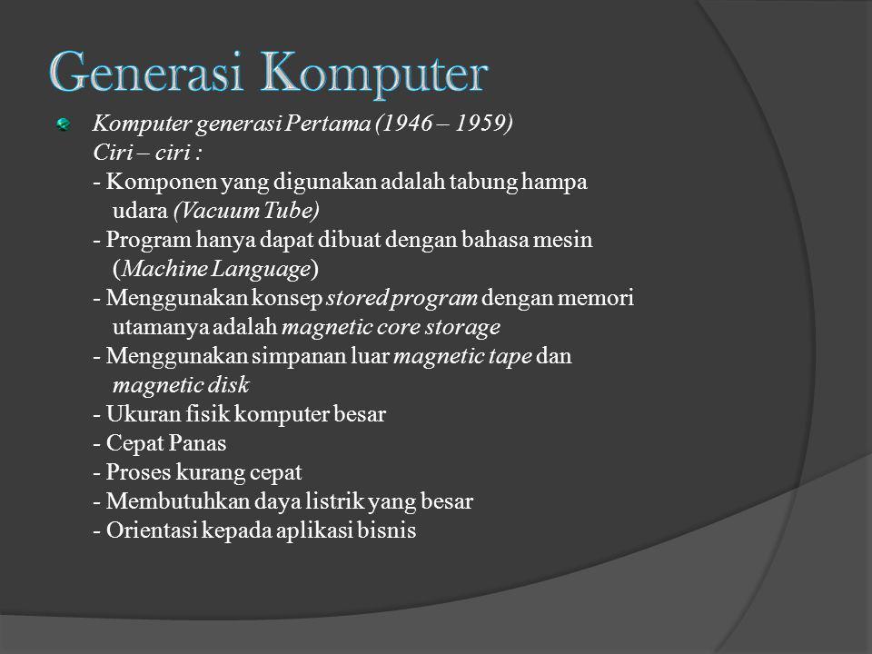 Komputer generasi Pertama (1946 – 1959) Ciri – ciri : - Komponen yang digunakan adalah tabung hampa udara (Vacuum Tube) - Program hanya dapat dibuat d
