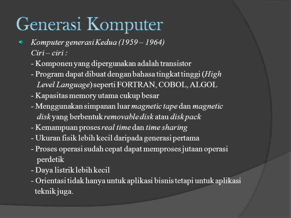 Komputer generasi Kedua (1959 – 1964) Ciri – ciri : - Komponen yang dipergunakan adalah transistor - Program dapat dibuat dengan bahasa tingkat tinggi