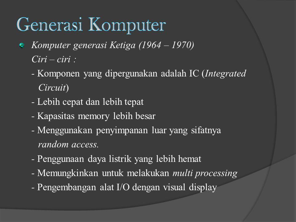 Komputer generasi Ketiga (1964 – 1970) Ciri – ciri : - Komponen yang dipergunakan adalah IC (Integrated Circuit) - Lebih cepat dan lebih tepat - Kapas