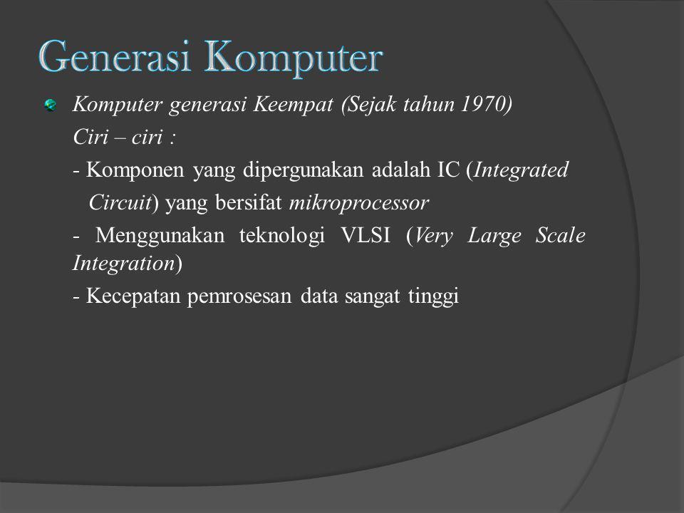 Komputer generasi Keempat (Sejak tahun 1970) Ciri – ciri : - Komponen yang dipergunakan adalah IC (Integrated Circuit) yang bersifat mikroprocessor -
