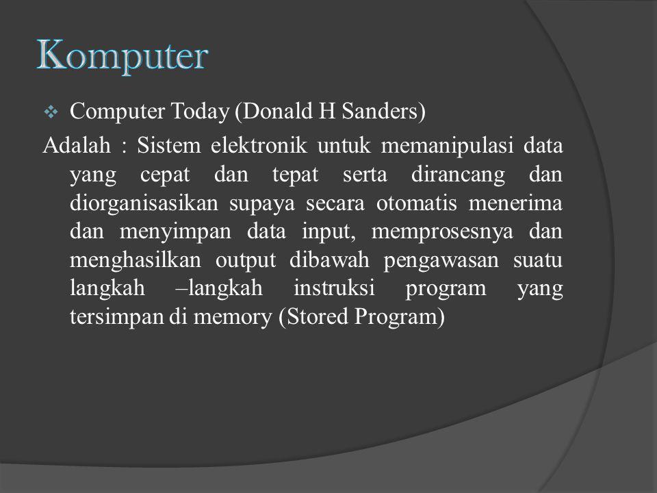  Computer Today (Donald H Sanders) Adalah : Sistem elektronik untuk memanipulasi data yang cepat dan tepat serta dirancang dan diorganisasikan supaya
