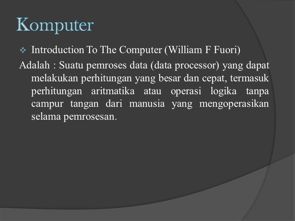  Introduction To The Computer (William F Fuori) Adalah : Suatu pemroses data (data processor) yang dapat melakukan perhitungan yang besar dan cepat,
