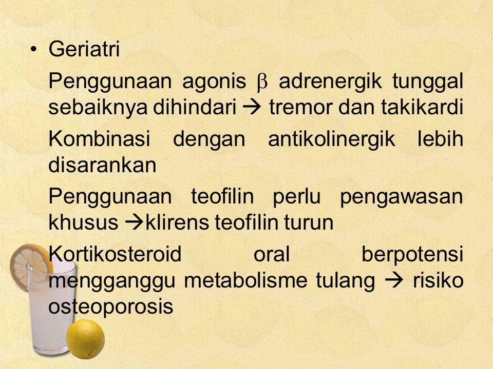 Geriatri Penggunaan agonis  adrenergik tunggal sebaiknya dihindari  tremor dan takikardi Kombinasi dengan antikolinergik lebih disarankan Penggunaan teofilin perlu pengawasan khusus  klirens teofilin turun Kortikosteroid oral berpotensi mengganggu metabolisme tulang  risiko osteoporosis