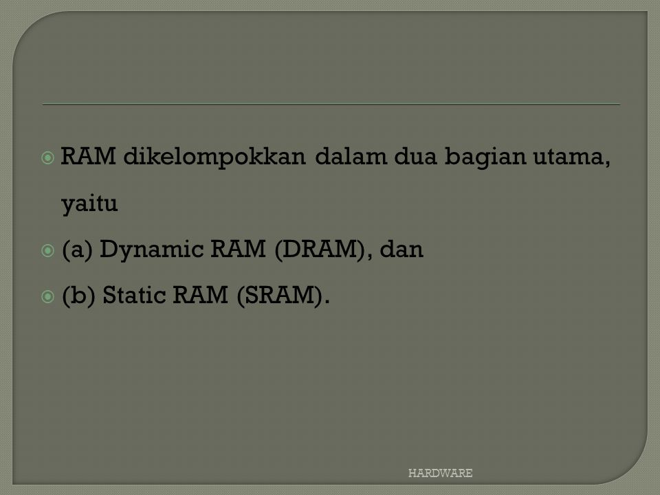  RAM dikelompokkan dalam dua bagian utama, yaitu  (a) Dynamic RAM (DRAM), dan  (b) Static RAM (SRAM).