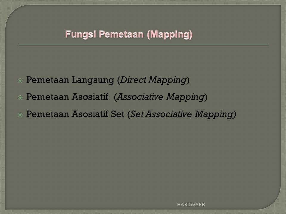  Pemetaan Langsung (Direct Mapping)  Pemetaan Asosiatif (Associative Mapping)  Pemetaan Asosiatif Set (Set Associative Mapping) HARDWARE