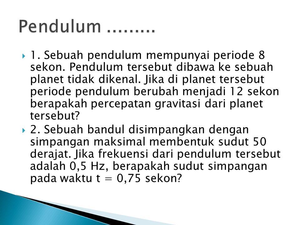  1. Sebuah pendulum mempunyai periode 8 sekon. Pendulum tersebut dibawa ke sebuah planet tidak dikenal. Jika di planet tersebut periode pendulum beru