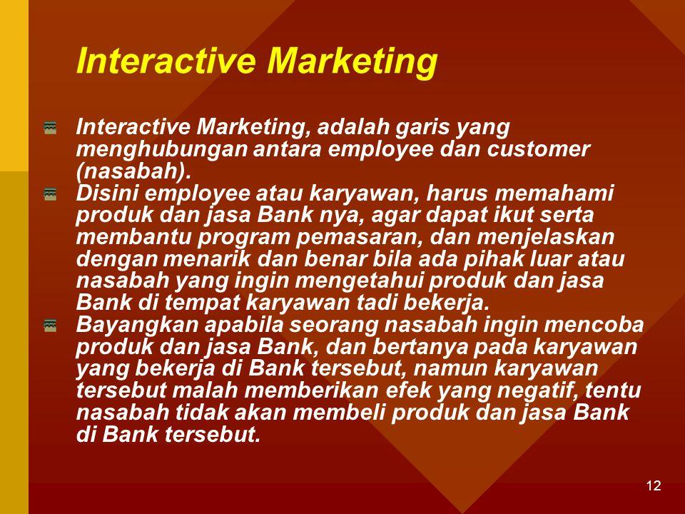 12 Interactive Marketing Interactive Marketing, adalah garis yang menghubungan antara employee dan customer (nasabah). Disini employee atau karyawan,