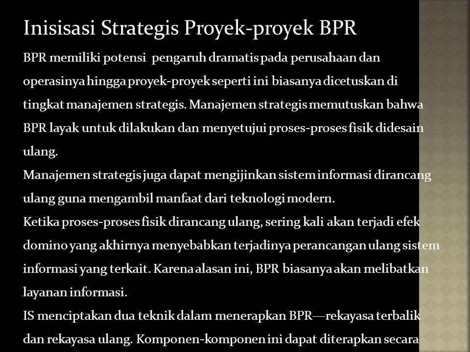 Inisisasi Strategis Proyek-proyek BPR BPR memiliki potensi pengaruh dramatis pada perusahaan dan operasinya hingga proyek-proyek seperti ini biasanya