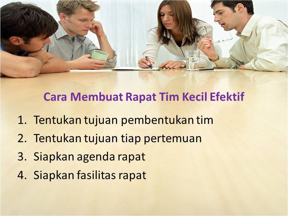 Cara Membuat Rapat Tim Kecil Efektif 1.Tentukan tujuan pembentukan tim 2.Tentukan tujuan tiap pertemuan 3.Siapkan agenda rapat 4.Siapkan fasilitas rap