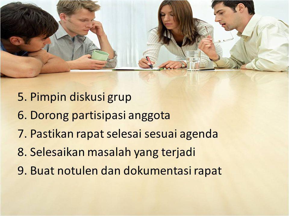 5. Pimpin diskusi grup 6. Dorong partisipasi anggota 7. Pastikan rapat selesai sesuai agenda 8. Selesaikan masalah yang terjadi 9. Buat notulen dan do