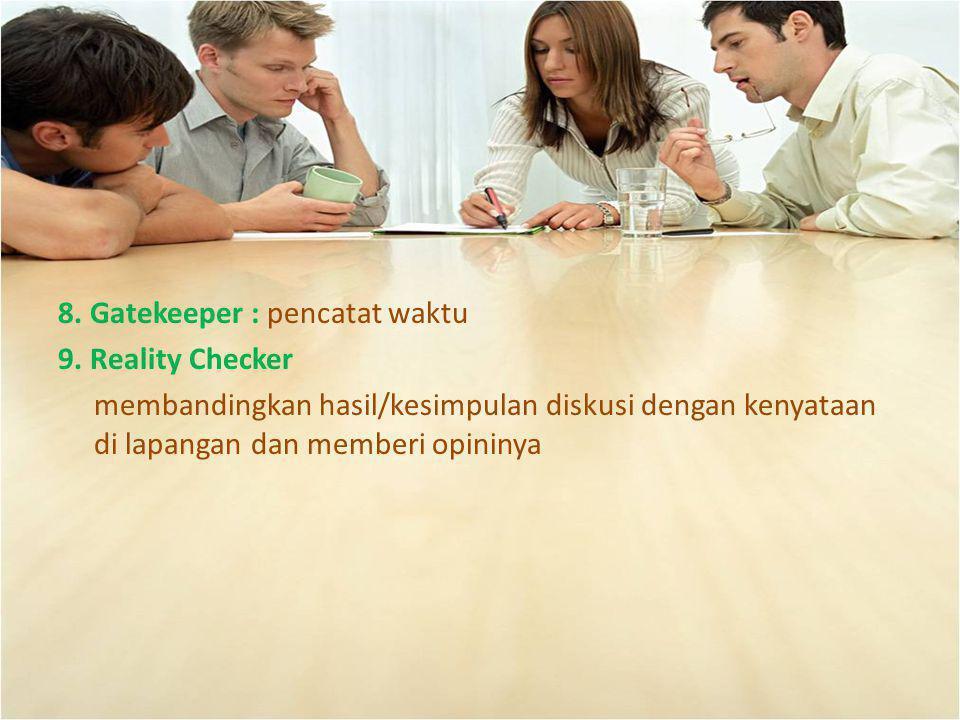 8. Gatekeeper : pencatat waktu 9. Reality Checker membandingkan hasil/kesimpulan diskusi dengan kenyataan di lapangan dan memberi opininya