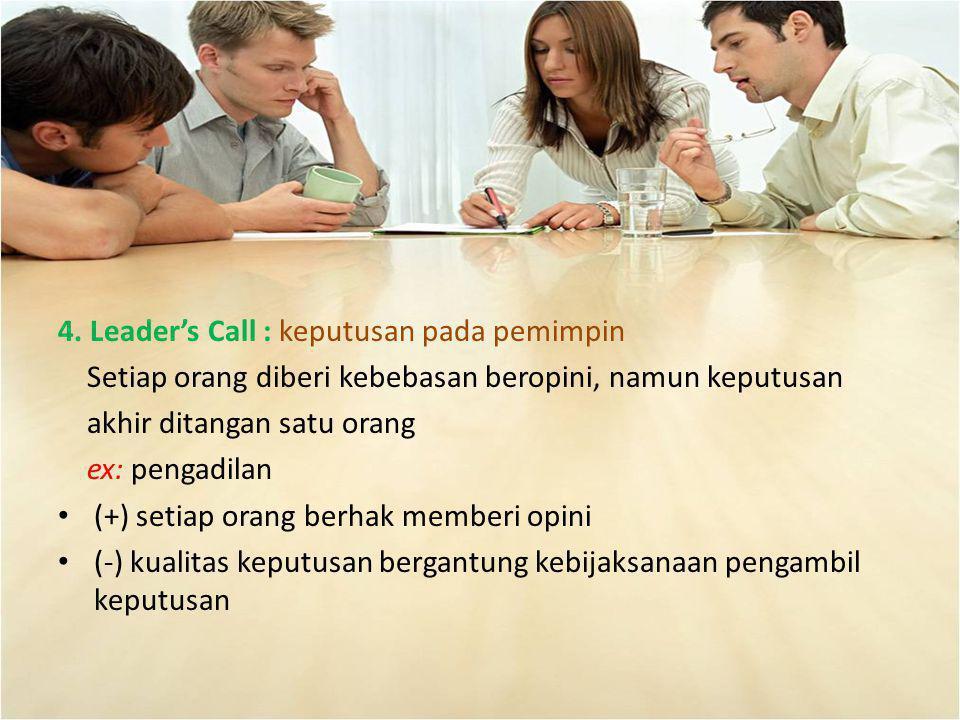 4. Leader's Call : keputusan pada pemimpin Setiap orang diberi kebebasan beropini, namun keputusan akhir ditangan satu orang ex: pengadilan (+) setiap