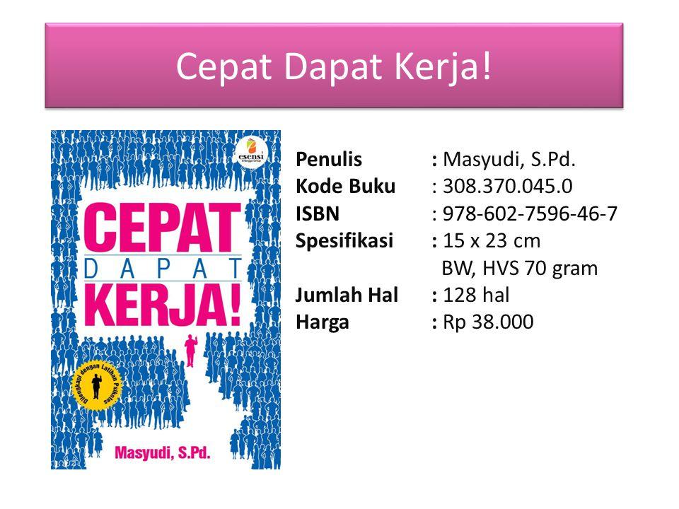 Cepat Dapat Kerja! Penulis: Masyudi, S.Pd. Kode Buku : 308.370.045.0 ISBN: 978-602-7596-46-7 Spesifikasi: 15 x 23 cm BW, HVS 70 gram Jumlah Hal : 128